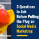 3 Questions to Ask Before Pulling the Plug on Social Media Marketing