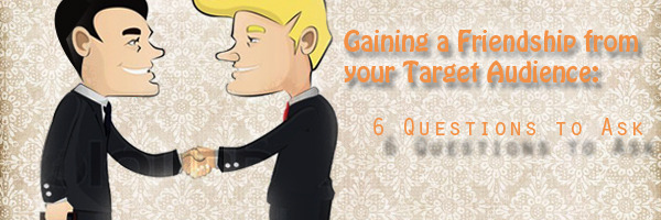 Gaining-a-Friendship-from-your-Target-Audience-6-Questions-to-Ask1