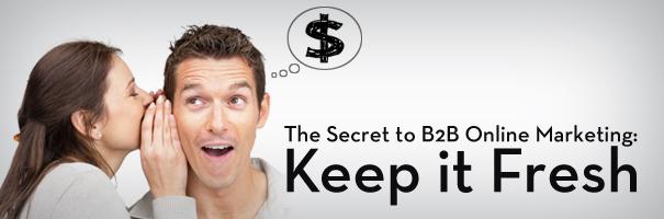 The Secret to B2B Online Marketing - Keep it Fresh_DONE