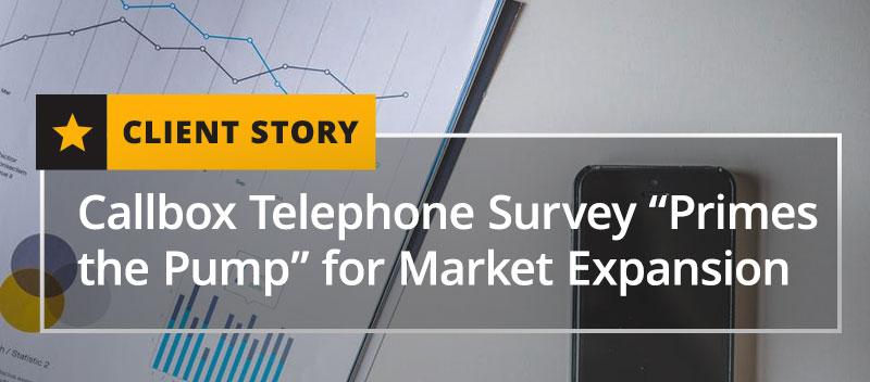 "Client Story - Callbox Telephone Survey ""Primes the Pump"" for Market Expansion"