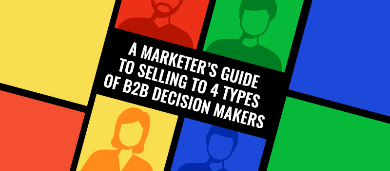 A Marketer's Guide To Selling To The 4 Types of B2B Decision Makers