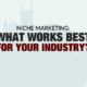 Niche Marketing: What works best for your industry?
