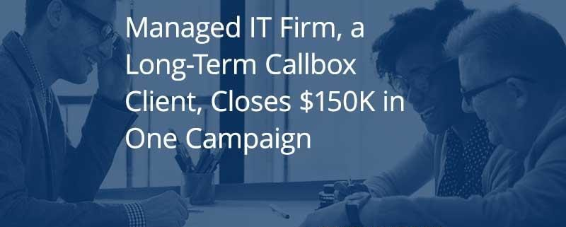 Managed IT Firm, a Long-Term Callbox Client, Closes $150K in One Campaign