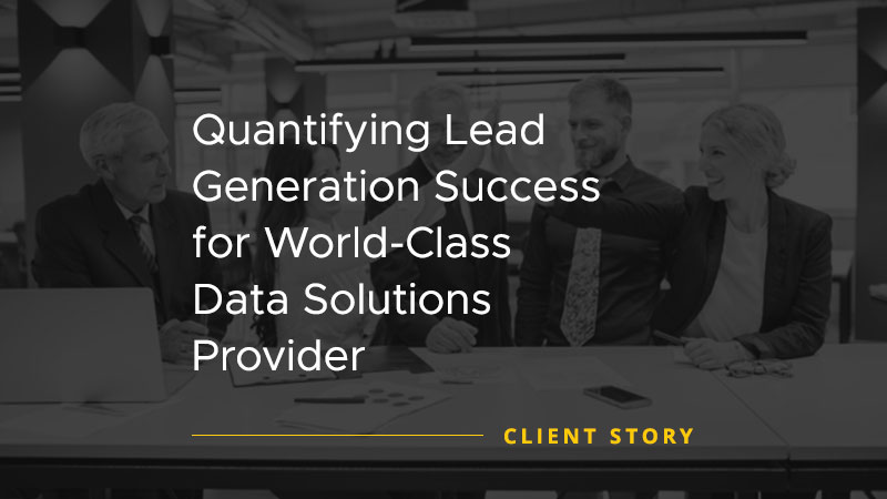 Quantifying Lead Generation Success for World Class Data Solutions Provider [CASE STUDY]