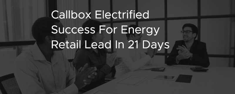 Callbox Electrified Success For Energy Retail Lead In 21 Days [CASE STUDY]