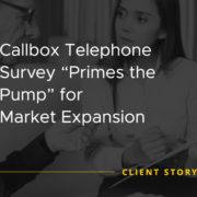 Callbox Telephone Survey Primes the Pump for Market Expansion [CASE STUDY]