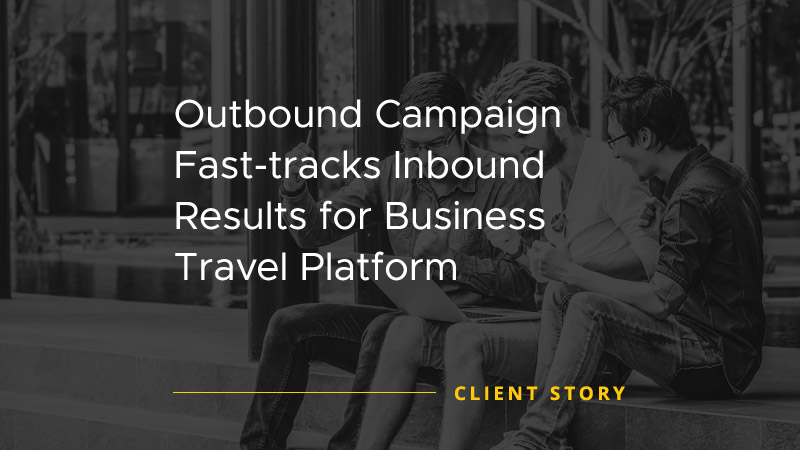 Outbound Campaign Fast Tracks Inbound Results for Business Travel Platform [CASE STUDY]