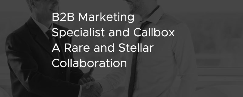 B2B Marketing Specialist and Callbox A Rare and Stellar Collaboration [CASE STUDY]