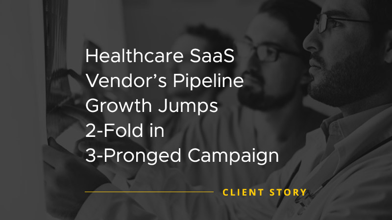 Healthcare SaaS Vendors Pipeline Growth Jumps 2 Fold in 3 Pronged Campaign [CASE STUDY]
