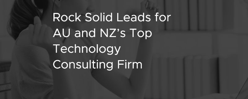 Rock Solid Leads for AU and NZ's Top Technology Consulting Firm [CASE STUDY]