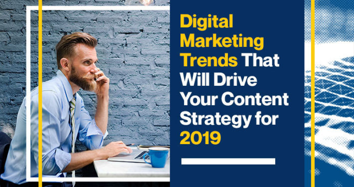 Digital Marketing Trends That Will Drive Your Content Strategy for 2019