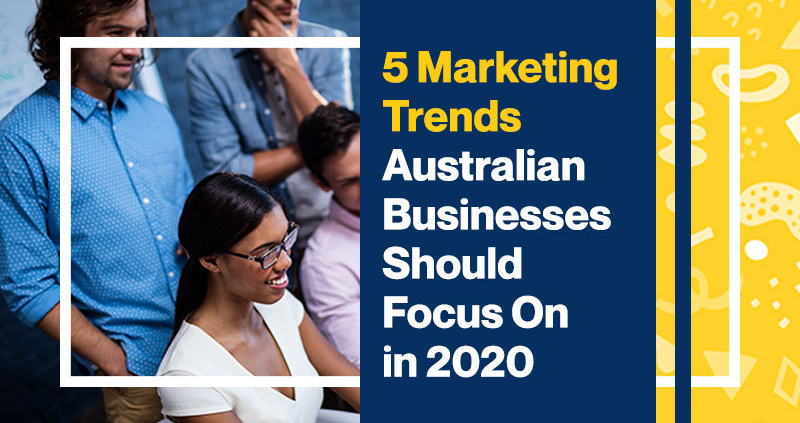5 Marketing Trends Australian Businesses Should Focus On in 2020